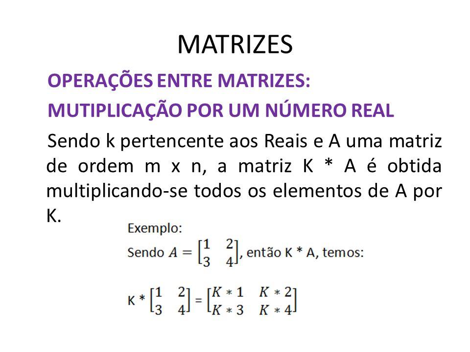 MATRIZES OPERAÇÕES ENTRE MATRIZES: MUTIPLICAÇÃO POR UM NÚMERO REAL Sendo k pertencente aos Reais e A uma matriz de ordem m x n, a matriz K * A é obtid