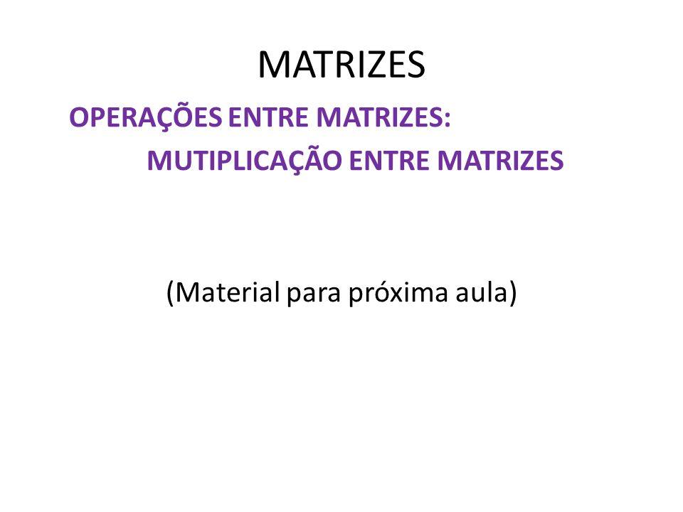 MATRIZES OPERAÇÕES ENTRE MATRIZES: MUTIPLICAÇÃO ENTRE MATRIZES (Material para próxima aula)