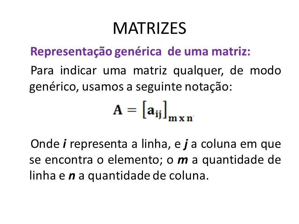 MATRIZES Representação genérica de uma matriz: Para indicar uma matriz qualquer, de modo genérico, usamos a seguinte notação: Onde i representa a linh