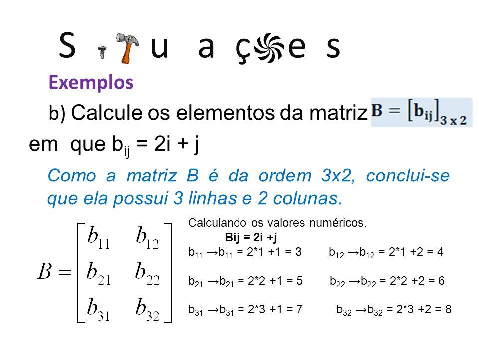 S u a ç e s Exemplos b) Calcule os elementos da matriz em que b ij = 2i + j Como a matriz B é da ordem 3x2, conclui-se que ela possui 3 linhas e 2 colunas.