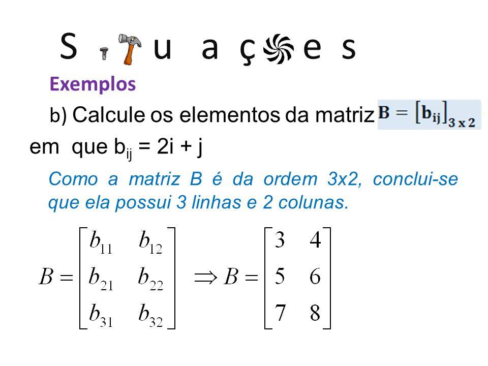 S u a ç e s Exemplos c) Calcule os elementos da matriz [C ij ] 2x3 em que c ij = 2i + 3j Como a matriz C é da ordem 2x3, conclui-se que ela possui 2 linhas e 3 colunas.
