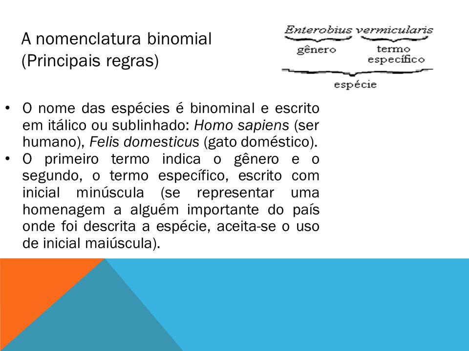 A nomenclatura binomial (Principais regras) O nome das espécies é binominal e escrito em itálico ou sublinhado: Homo sapiens (ser humano), Felis domesticus (gato doméstico).