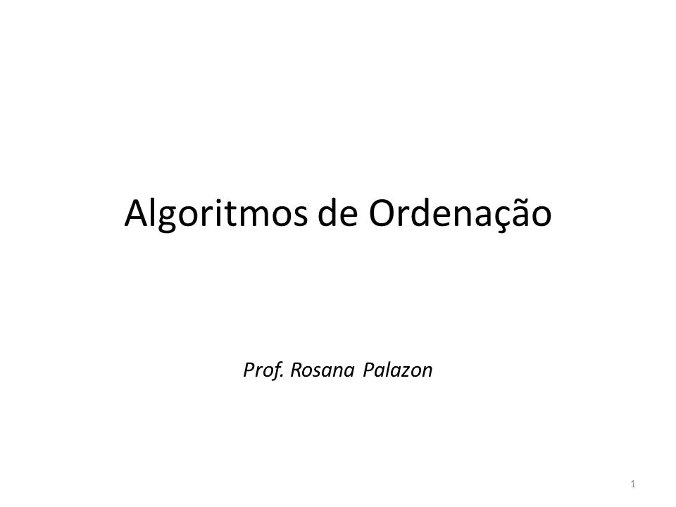 Algoritmos de Ordenação Prof. Rosana Palazon 1