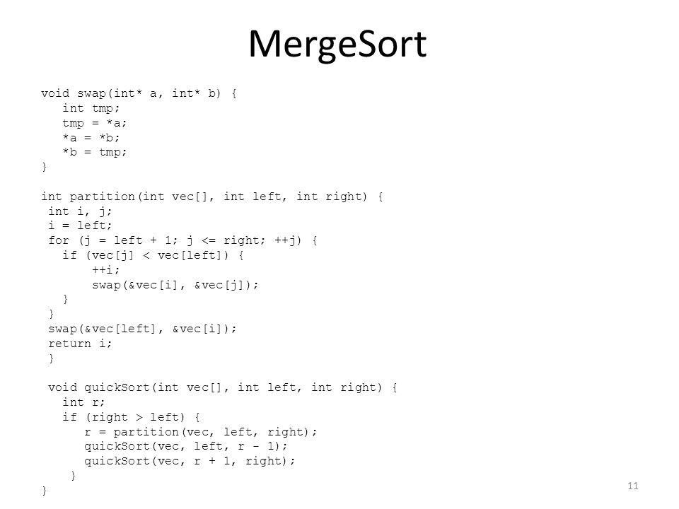 MergeSort void swap(int* a, int* b) { int tmp; tmp = *a; *a = *b; *b = tmp; } int partition(int vec[], int left, int right) { int i, j; i = left; for (j = left + 1; j <= right; ++j) { if (vec[j] < vec[left]) { ++i; swap(&vec[i], &vec[j]); } swap(&vec[left], &vec[i]); return i; } void quickSort(int vec[], int left, int right) { int r; if (right > left) { r = partition(vec, left, right); quickSort(vec, left, r - 1); quickSort(vec, r + 1, right); } 11