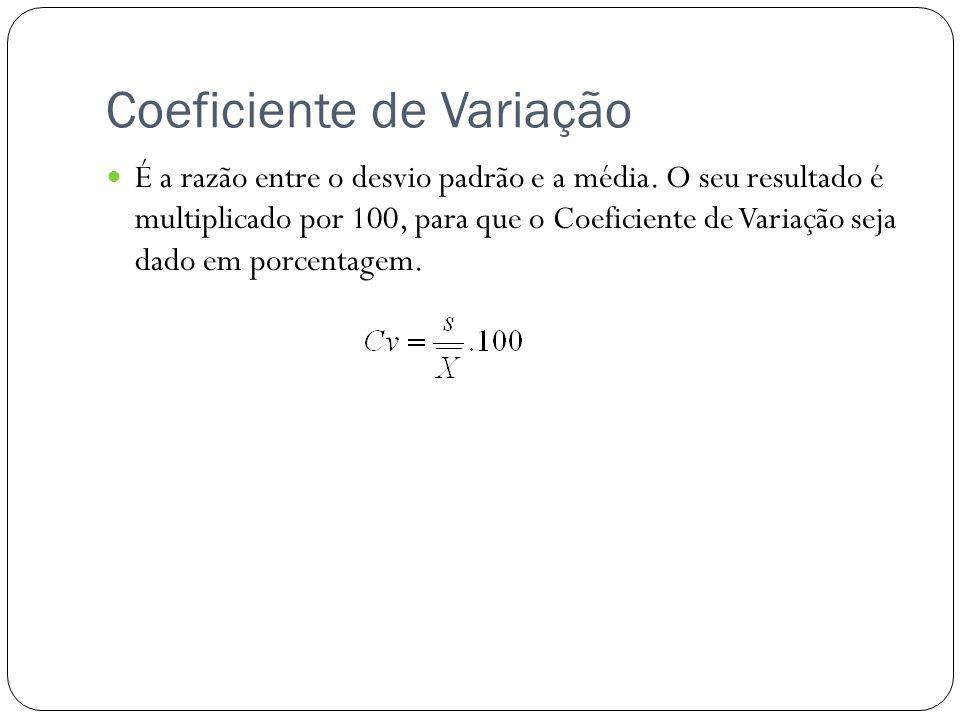 Coeficiente de Variação É a razão entre o desvio padrão e a média. O seu resultado é multiplicado por 100, para que o Coeficiente de Variação seja dad