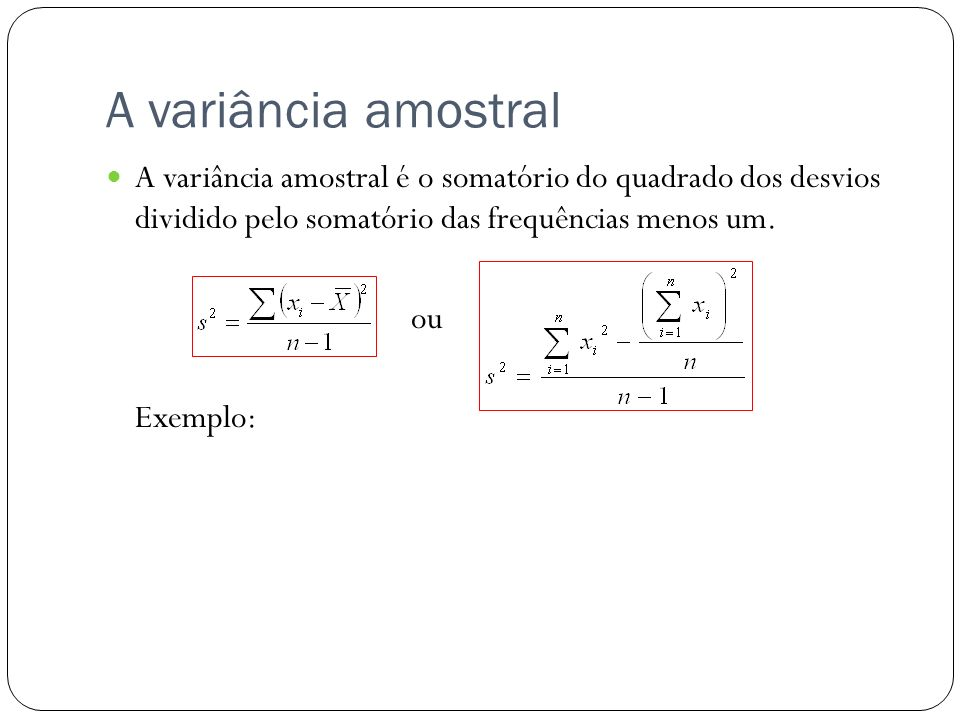 A variância amostral A variância amostral é o somatório do quadrado dos desvios dividido pelo somatório das frequências menos um. ou Exemplo: