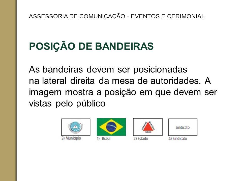 POSIÇÃO DE BANDEIRAS As bandeiras devem ser posicionadas na lateral direita da mesa de autoridades.