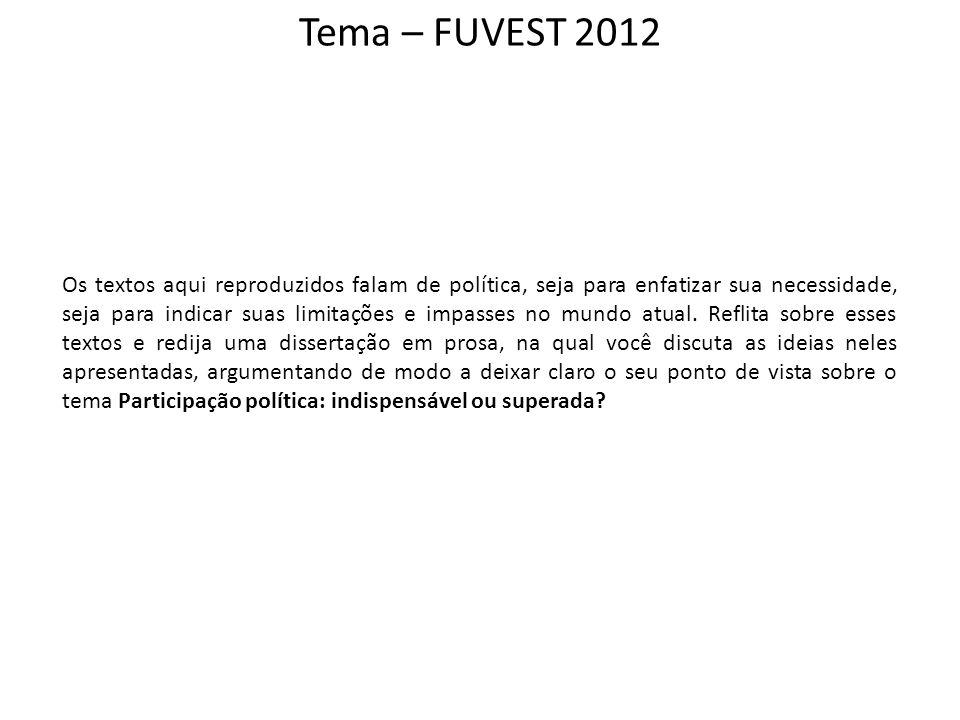 Tema – FUVEST 2012 Os textos aqui reproduzidos falam de política, seja para enfatizar sua necessidade, seja para indicar suas limitações e impasses no
