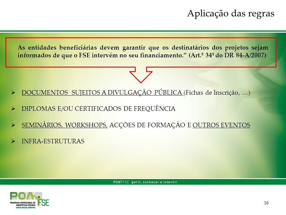 16 DOCUMENTOS SUJEITOS A DIVULGAÇÃO PÚBLICA (Fichas de Inscrição, …) DIPLOMAS E/OU CERTIFICADOS DE FREQUÊNCIA SEMINÁRIOS, WORKSHOPS, ACÇÕES DE FORMAÇÃO E OUTROS EVENTOS INFRA-ESTRUTURAS As entidades beneficiárias devem garantir que os destinatários dos projetos sejam informados de que o FSE intervém no seu financiamento.