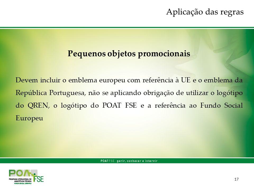 17 Pequenos objetos promocionais Devem incluir o emblema europeu com referência à UE e o emblema da República Portuguesa, não se aplicando obrigação d