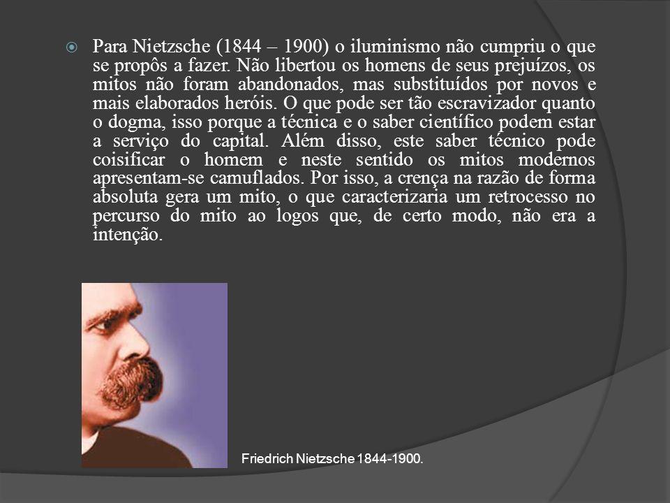 Para Nietzsche (1844 – 1900) o iluminismo não cumpriu o que se propôs a fazer. Não libertou os homens de seus prejuízos, os mitos não foram abandonado