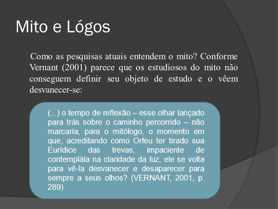 Mito e Lógos Como as pesquisas atuais entendem o mito? Conforme Vernant (2001) parece que os estudiosos do mito não conseguem definir seu objeto de es