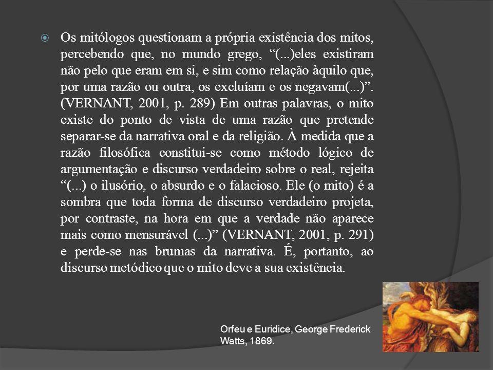 Os mitólogos questionam a própria existência dos mitos, percebendo que, no mundo grego, (...)eles existiram não pelo que eram em si, e sim como relaçã
