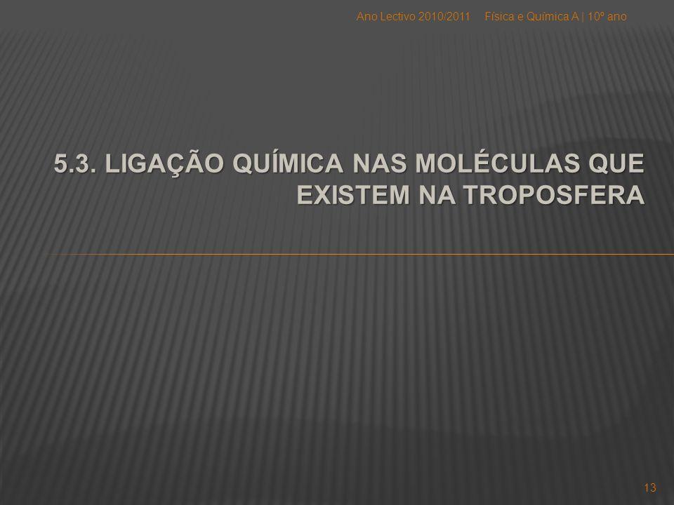 5.3. LIGAÇÃO QUÍMICA NAS MOLÉCULAS QUE EXISTEM NA TROPOSFERA Física e Química A   10º anoAno Lectivo 2010/2011 13