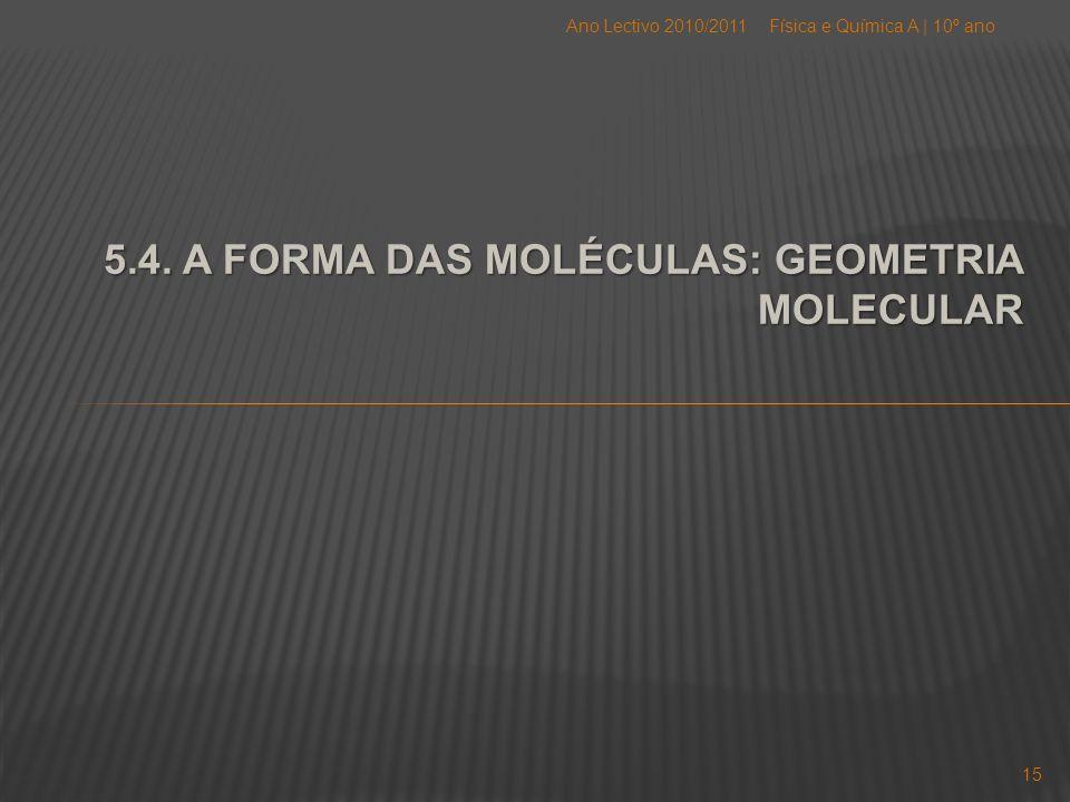 5.4. A FORMA DAS MOLÉCULAS: GEOMETRIA MOLECULAR Física e Química A   10º anoAno Lectivo 2010/2011 15