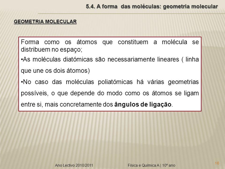 Física e Química A | 10º ano 16 Ano Lectivo 2010/2011 5.4. A forma das moléculas: geometria molecular GEOMETRIA MOLECULAR Forma como os átomos que con