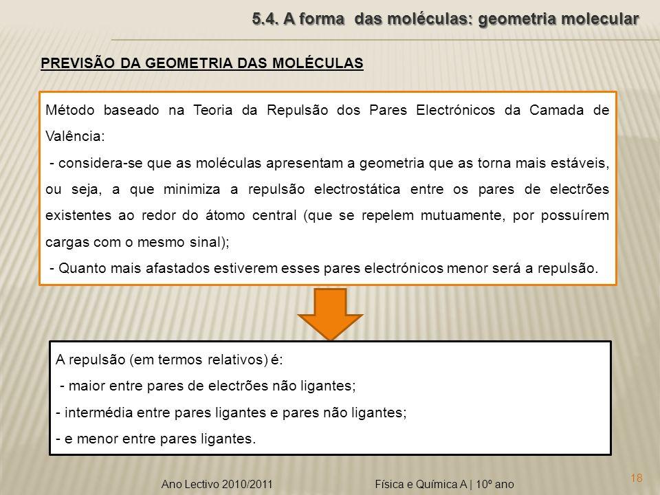 Física e Química A | 10º ano 18 Ano Lectivo 2010/2011 5.4. A forma das moléculas: geometria molecular PREVISÃO DA GEOMETRIA DAS MOLÉCULAS Método basea