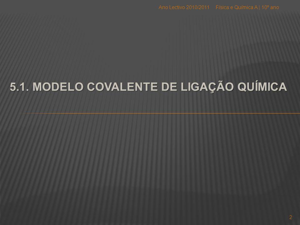 5.1. MODELO COVALENTE DE LIGAÇÃO QUÍMICA Física e Química A | 10º anoAno Lectivo 2010/2011 2