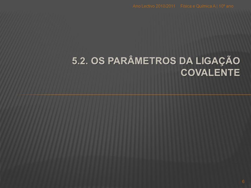 5.2. OS PARÂMETROS DA LIGAÇÃO COVALENTE Física e Química A   10º anoAno Lectivo 2010/2011 6