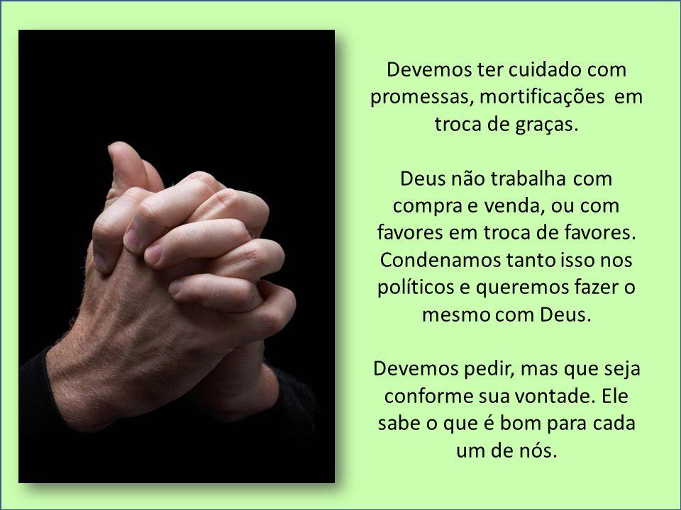 Devemos ter cuidado com promessas, mortificações em troca de graças. Deus não trabalha com compra e venda, ou com favores em troca de favores. Condena