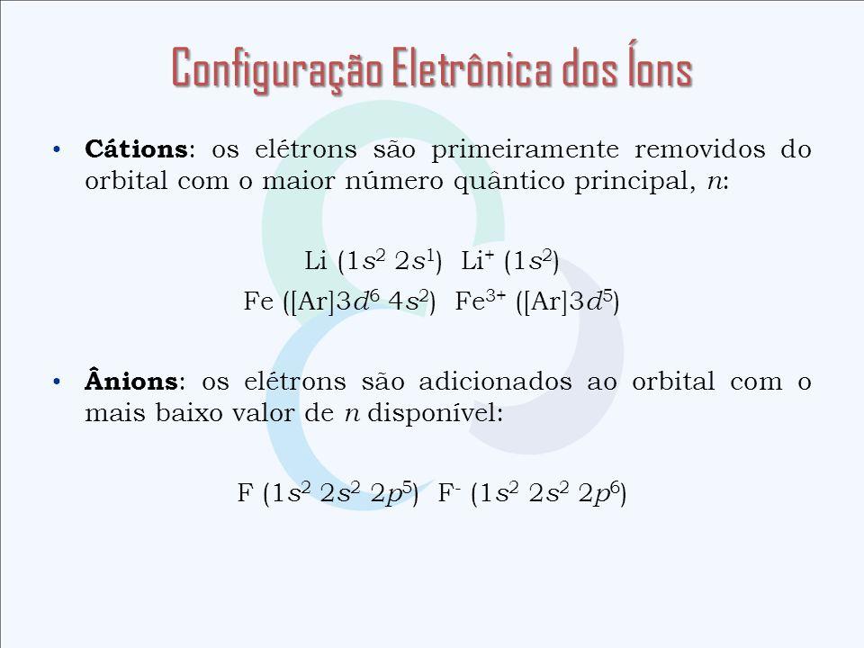 Cátions : os elétrons são primeiramente removidos do orbital com o maior número quântico principal, n : Li (1 s 2 2 s 1 ) Li + (1 s 2 ) Fe ([Ar]3 d 6