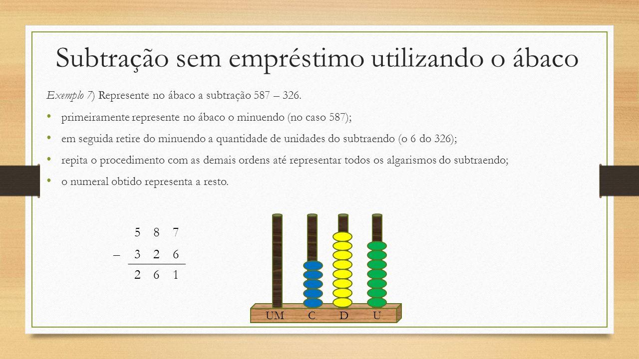 Subtração sem empréstimo utilizando o ábaco Exemplo 7) Represente no ábaco a subtração 587 – 326. primeiramente represente no ábaco o minuendo (no cas