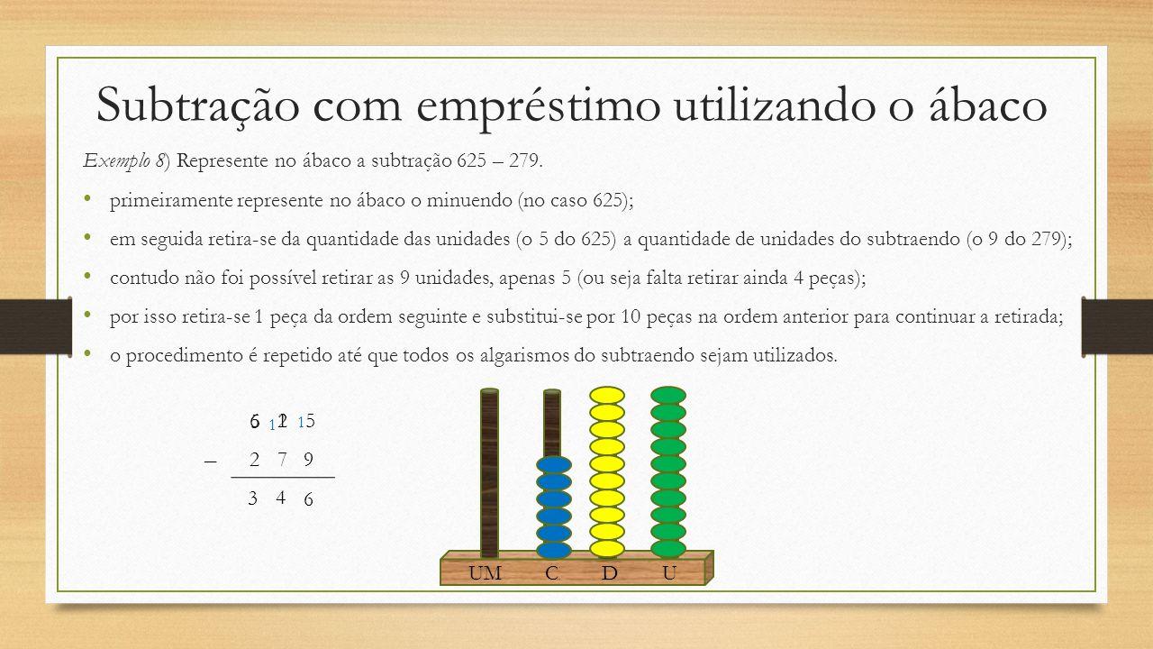 Subtração com empréstimo utilizando o ábaco Exemplo 8) Represente no ábaco a subtração 625 – 279. primeiramente represente no ábaco o minuendo (no cas