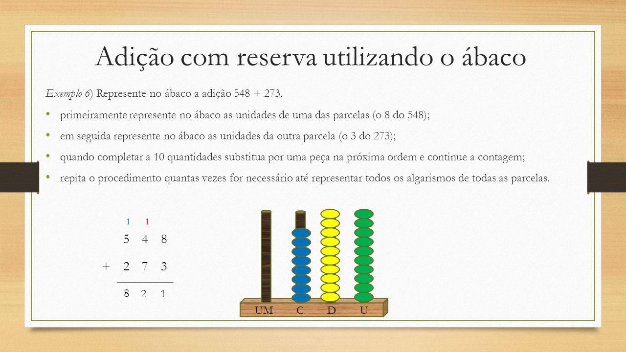 Adição com reserva utilizando o ábaco Exemplo 6) Represente no ábaco a adição 548 + 273. primeiramente represente no ábaco as unidades de uma das parc