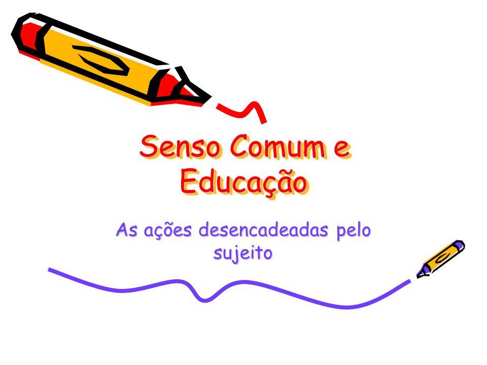Senso Comum e Educação As ações desencadeadas pelo sujeito
