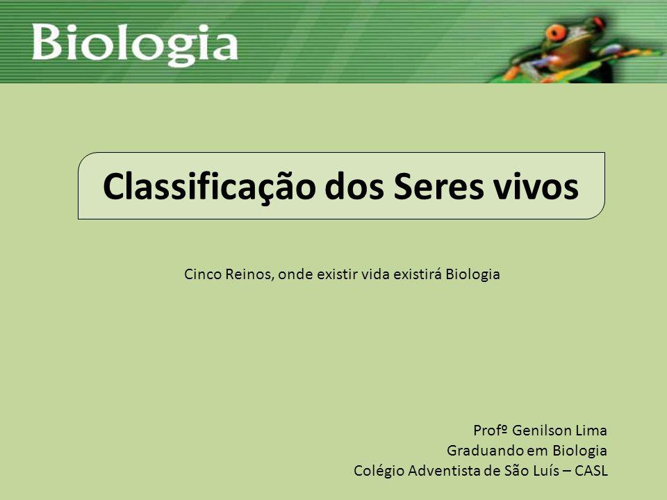 Classificação dos Seres vivos Cinco Reinos, onde existir vida existirá Biologia Profº Genilson Lima Graduando em Biologia Colégio Adventista de São Lu