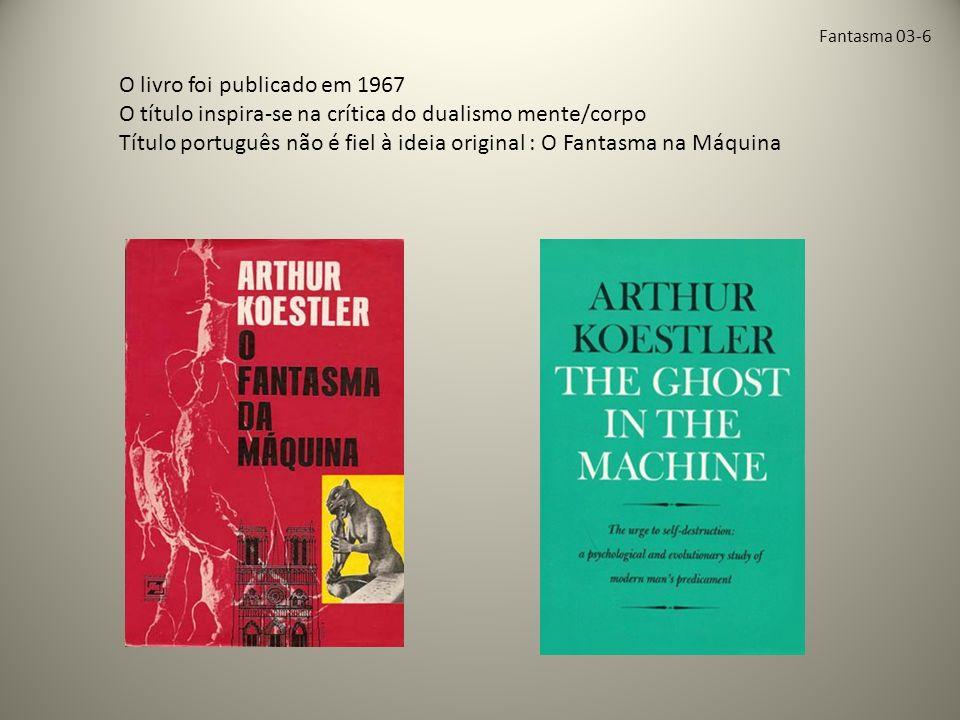 Fantasma 03-6 O livro foi publicado em 1967 O título inspira-se na crítica do dualismo mente/corpo Título português não é fiel à ideia original : O Fantasma na Máquina