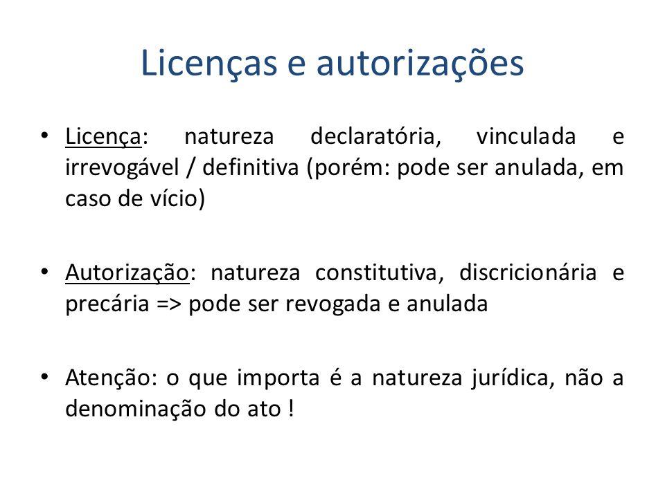 Licenças e autorizações Licença: natureza declaratória, vinculada e irrevogável / definitiva (porém: pode ser anulada, em caso de vício) Autorização: