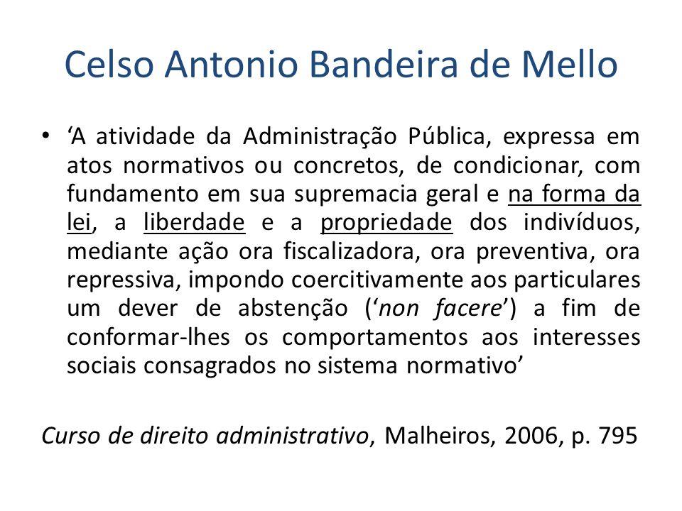 Celso Antonio Bandeira de Mello A atividade da Administração Pública, expressa em atos normativos ou concretos, de condicionar, com fundamento em sua