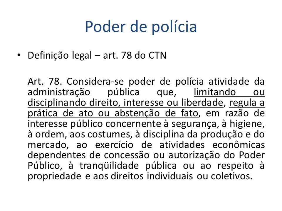 Poder de polícia Definição legal – art. 78 do CTN Art. 78. Considera-se poder de polícia atividade da administração pública que, limitando ou discipli
