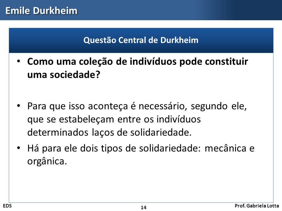 Prof. Gabriela LottaEDS Emile Durkheim 14 Como uma coleção de indivíduos pode constituir uma sociedade? Para que isso aconteça é necessário, segundo e