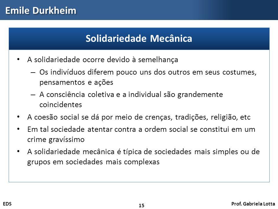 Prof. Gabriela LottaEDS Emile Durkheim 15 A solidariedade ocorre devido à semelhança – Os indivíduos diferem pouco uns dos outros em seus costumes, pe