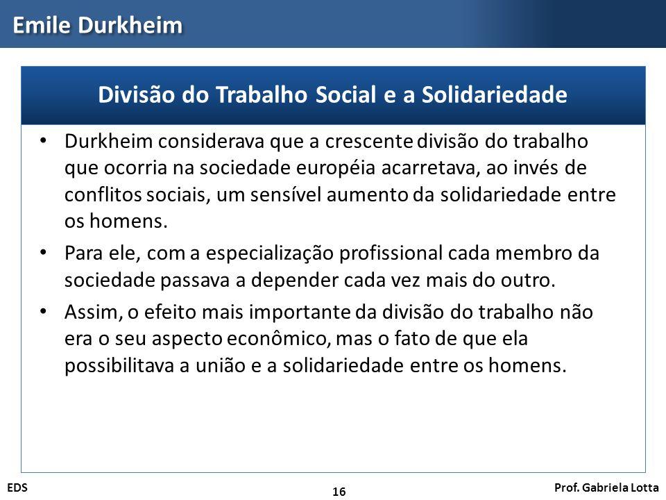 Prof. Gabriela LottaEDS Emile Durkheim 16 Durkheim considerava que a crescente divisão do trabalho que ocorria na sociedade européia acarretava, ao in