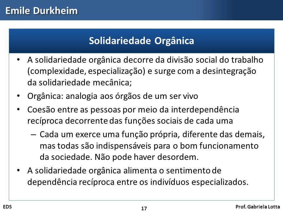 Prof. Gabriela LottaEDS Emile Durkheim 17 A solidariedade orgânica decorre da divisão social do trabalho (complexidade, especialização) e surge com a