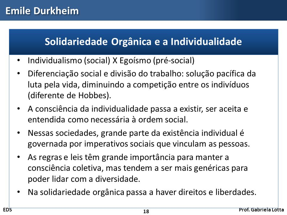Prof. Gabriela LottaEDS Emile Durkheim 18 Individualismo (social) X Egoísmo (pré-social) Diferenciação social e divisão do trabalho: solução pacífica