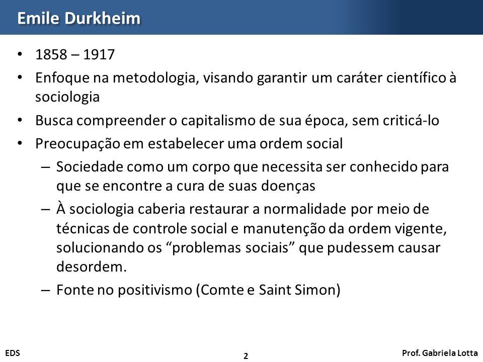 Prof. Gabriela LottaEDS Emile Durkheim 1858 – 1917 Enfoque na metodologia, visando garantir um caráter científico à sociologia Busca compreender o cap