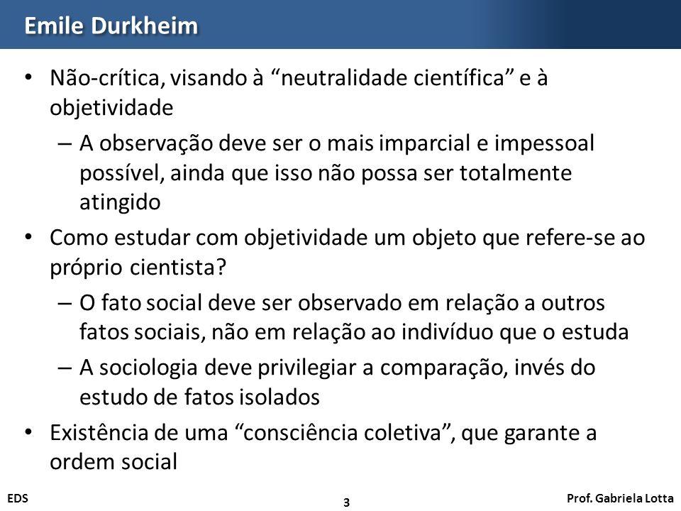 Prof. Gabriela LottaEDS Emile Durkheim Não-crítica, visando à neutralidade científica e à objetividade – A observação deve ser o mais imparcial e impe
