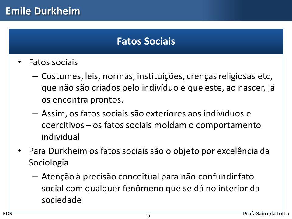 Prof. Gabriela LottaEDS Emile Durkheim 5 Fatos sociais – Costumes, leis, normas, instituições, crenças religiosas etc, que não são criados pelo indiví