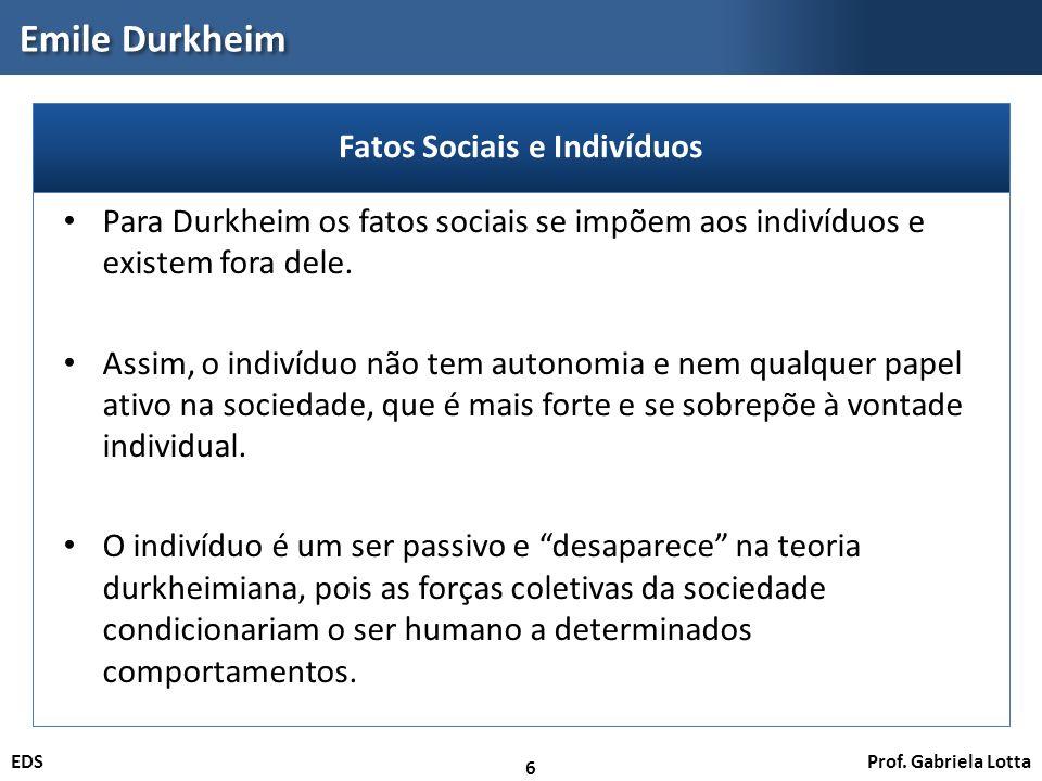 Prof. Gabriela LottaEDS Emile Durkheim 6 Para Durkheim os fatos sociais se impõem aos indivíduos e existem fora dele. Assim, o indivíduo não tem auton