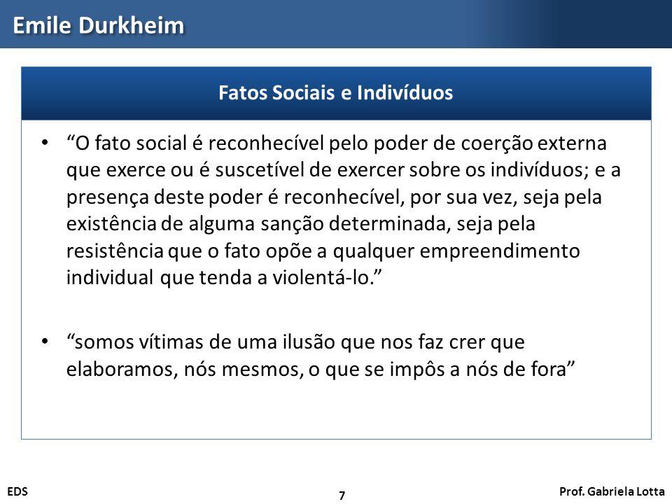 Prof. Gabriela LottaEDS Emile Durkheim 7 O fato social é reconhecível pelo poder de coerção externa que exerce ou é suscetível de exercer sobre os ind