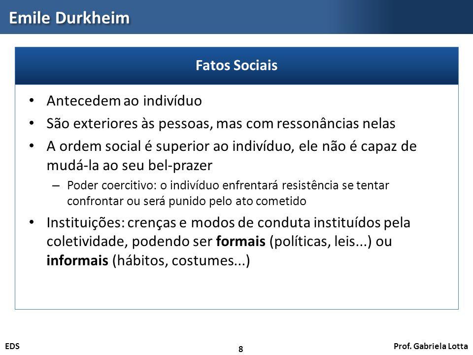 Prof. Gabriela LottaEDS Emile Durkheim 8 Antecedem ao indivíduo São exteriores às pessoas, mas com ressonâncias nelas A ordem social é superior ao ind
