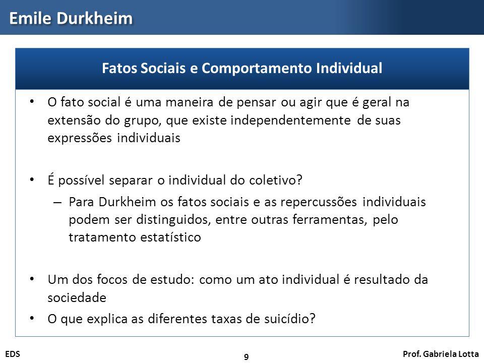 Prof. Gabriela LottaEDS Emile Durkheim 9 O fato social é uma maneira de pensar ou agir que é geral na extensão do grupo, que existe independentemente