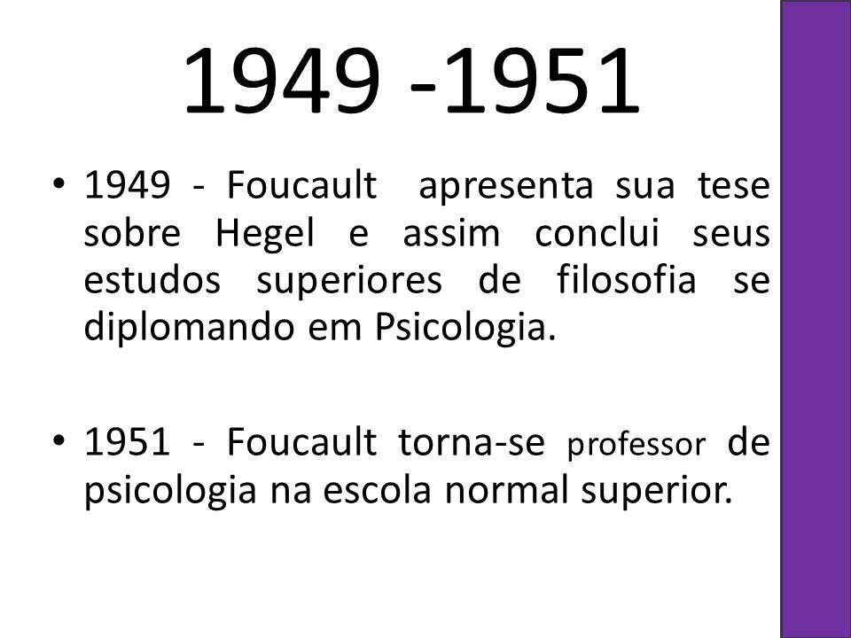 1949 -1951 1949 - Foucault apresenta sua tese sobre Hegel e assim conclui seus estudos superiores de filosofia se diplomando em Psicologia. 1951 - Fou