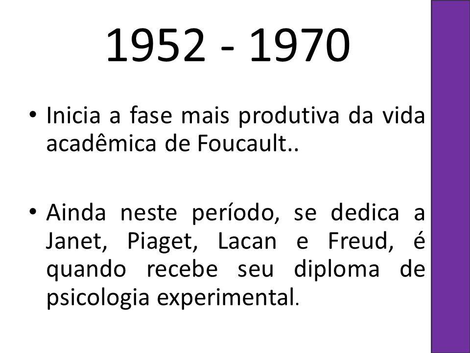 1952 - 1970 Inicia a fase mais produtiva da vida acadêmica de Foucault.. Ainda neste período, se dedica a Janet, Piaget, Lacan e Freud, é quando receb