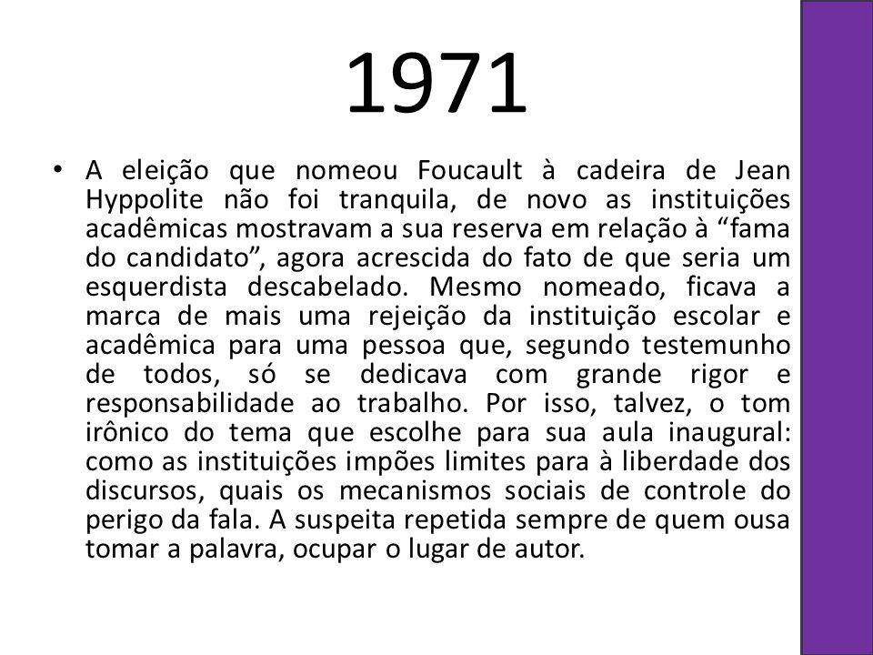 1971 A eleição que nomeou Foucault à cadeira de Jean Hyppolite não foi tranquila, de novo as instituições acadêmicas mostravam a sua reserva em relaçã