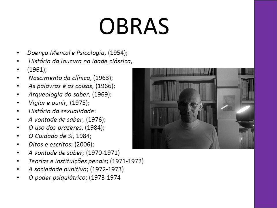 OBRAS Doença Mental e Psicologia, (1954); História da loucura na idade clássica, (1961); Nascimento da clínica, (1963); As palavras e as coisas, (1966